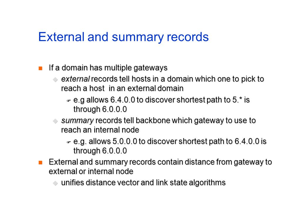 External and summary records If a domain has multiple gateways If a domain has multiple gateways  external records tell hosts in a domain which one to pick to reach a host in an external domain  e.g allows 6.4.0.0 to discover shortest path to 5.* is through 6.0.0.0  summary records tell backbone which gateway to use to reach an internal node  e.g.