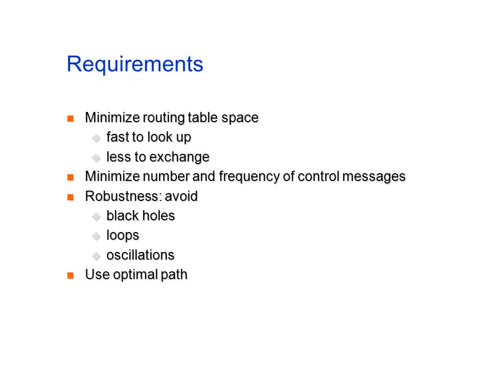 Requirements Minimize routing table space Minimize routing table space  fast to look up  less to exchange Minimize number and frequency of control messages Minimize number and frequency of control messages Robustness: avoid Robustness: avoid  black holes  loops  oscillations Use optimal path Use optimal path