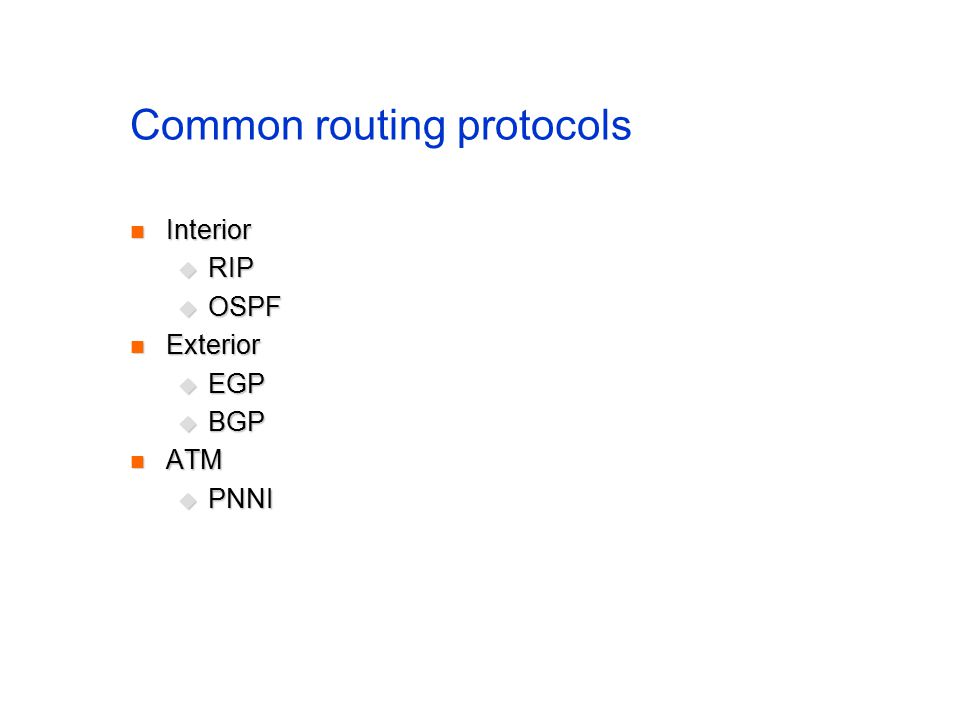 Common routing protocols Interior Interior  RIP  OSPF Exterior Exterior  EGP  BGP ATM ATM  PNNI