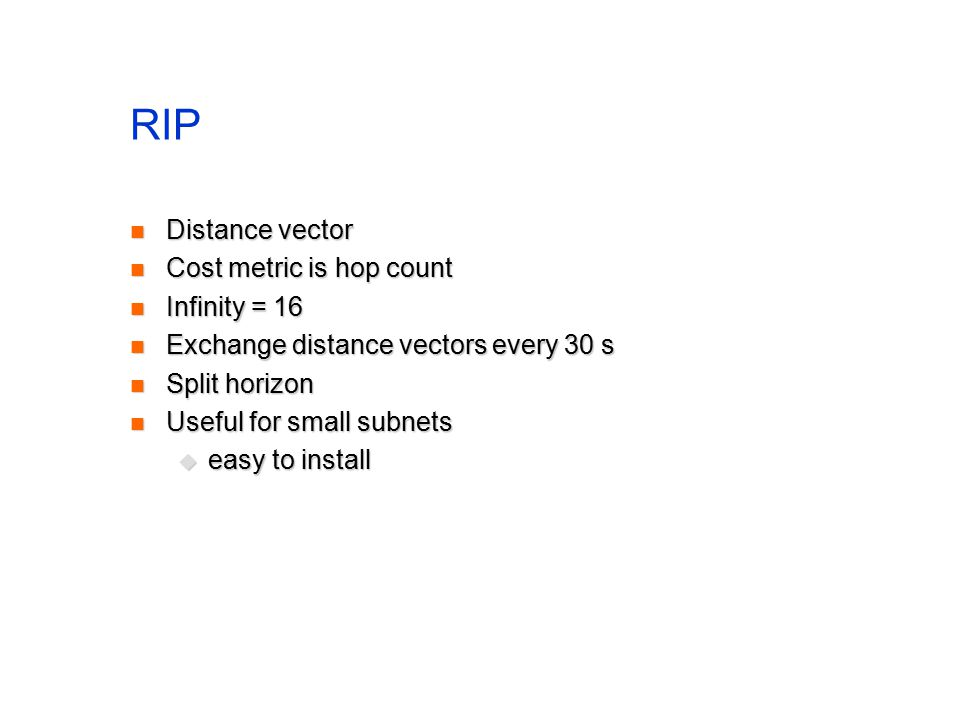 RIP Distance vector Distance vector Cost metric is hop count Cost metric is hop count Infinity = 16 Infinity = 16 Exchange distance vectors every 30 s Exchange distance vectors every 30 s Split horizon Split horizon Useful for small subnets Useful for small subnets  easy to install
