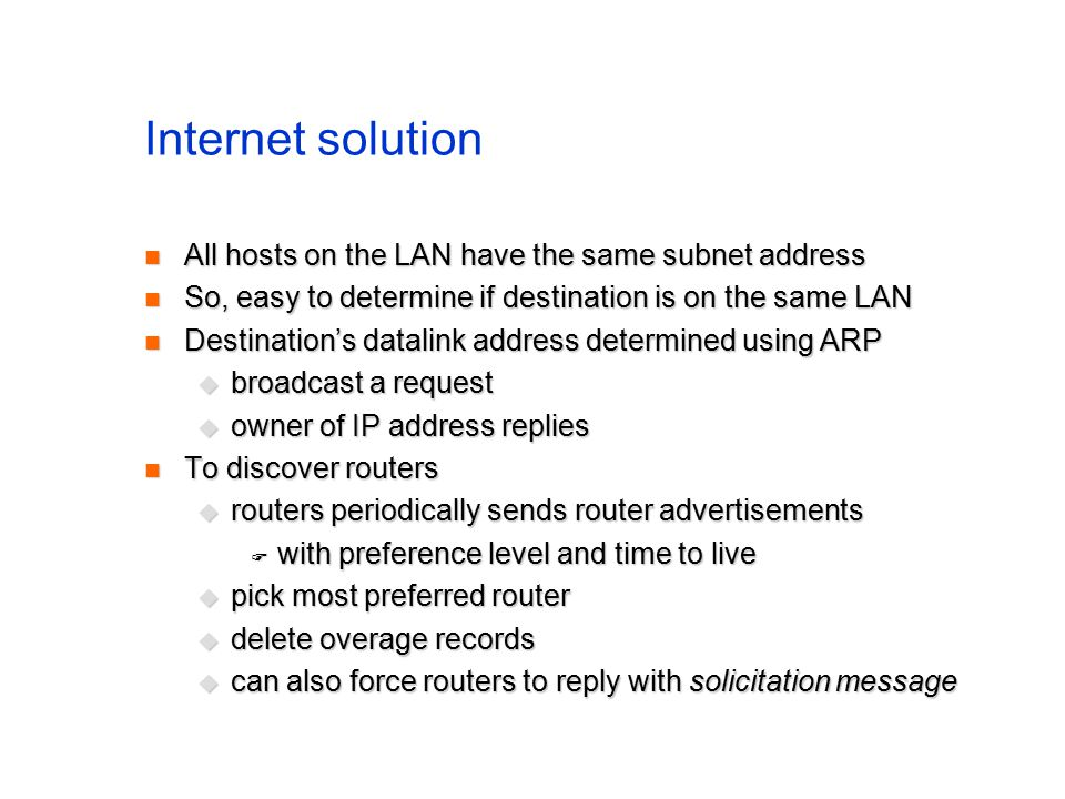 Internet solution All hosts on the LAN have the same subnet address All hosts on the LAN have the same subnet address So, easy to determine if destination is on the same LAN So, easy to determine if destination is on the same LAN Destination's datalink address determined using ARP Destination's datalink address determined using ARP  broadcast a request  owner of IP address replies To discover routers To discover routers  routers periodically sends router advertisements  with preference level and time to live  pick most preferred router  delete overage records  can also force routers to reply with solicitation message