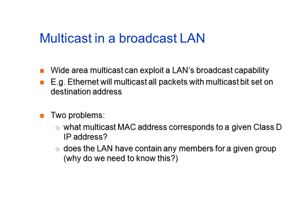 Multicast in a broadcast LAN Wide area multicast can exploit a LAN's broadcast capability Wide area multicast can exploit a LAN's broadcast capability E.g.