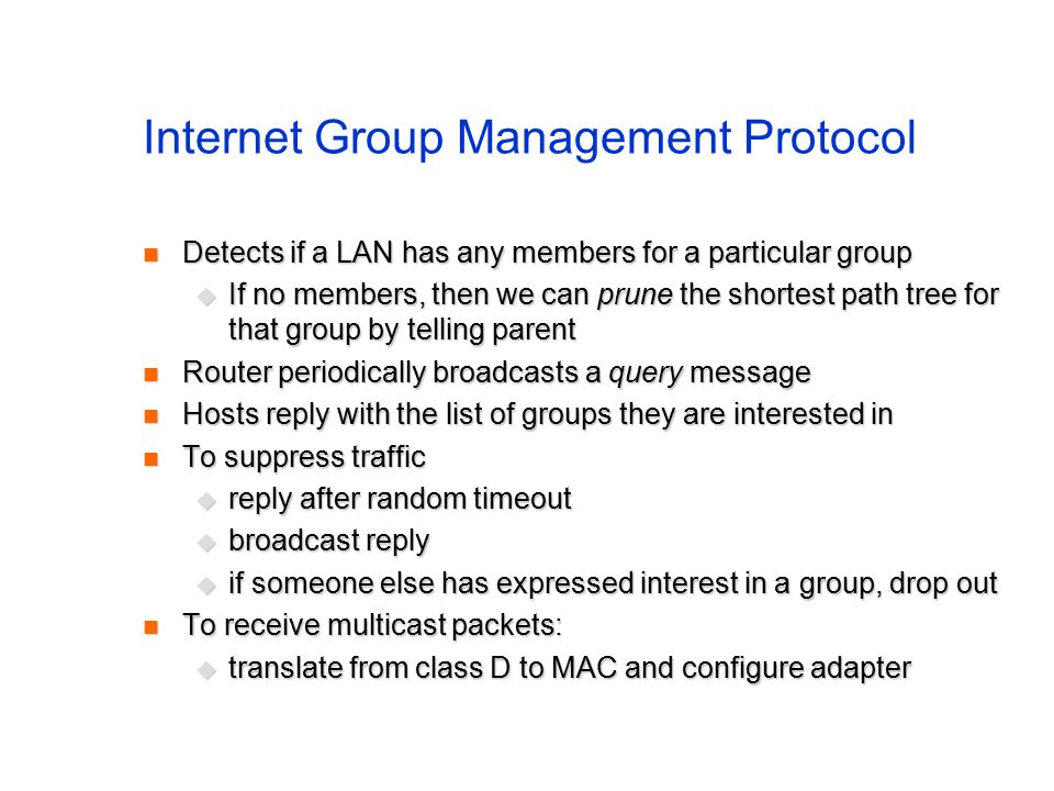 Internet Group Management Protocol Detects if a LAN has any members for a particular group Detects if a LAN has any members for a particular group  If no members, then we can prune the shortest path tree for that group by telling parent Router periodically broadcasts a query message Router periodically broadcasts a query message Hosts reply with the list of groups they are interested in Hosts reply with the list of groups they are interested in To suppress traffic To suppress traffic  reply after random timeout  broadcast reply  if someone else has expressed interest in a group, drop out To receive multicast packets: To receive multicast packets:  translate from class D to MAC and configure adapter