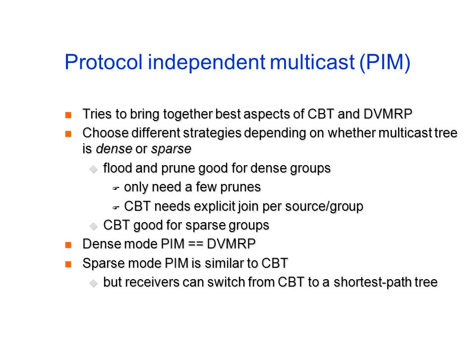 Protocol independent multicast (PIM) Tries to bring together best aspects of CBT and DVMRP Tries to bring together best aspects of CBT and DVMRP Choose different strategies depending on whether multicast tree is dense or sparse Choose different strategies depending on whether multicast tree is dense or sparse  flood and prune good for dense groups  only need a few prunes  CBT needs explicit join per source/group  CBT good for sparse groups Dense mode PIM == DVMRP Dense mode PIM == DVMRP Sparse mode PIM is similar to CBT Sparse mode PIM is similar to CBT  but receivers can switch from CBT to a shortest-path tree