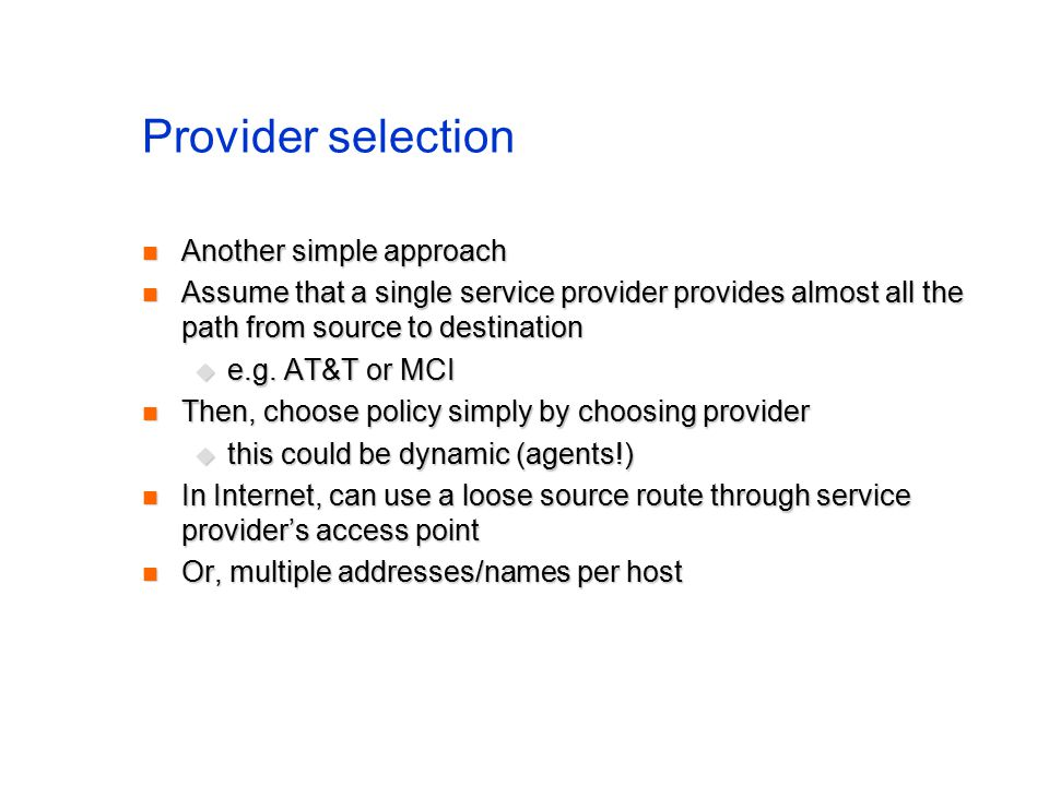 Provider selection Another simple approach Another simple approach Assume that a single service provider provides almost all the path from source to destination Assume that a single service provider provides almost all the path from source to destination  e.g.