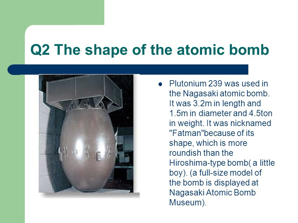 Q2 The shape of the atomic bomb Plutonium 239 was used in the Nagasaki atomic bomb.