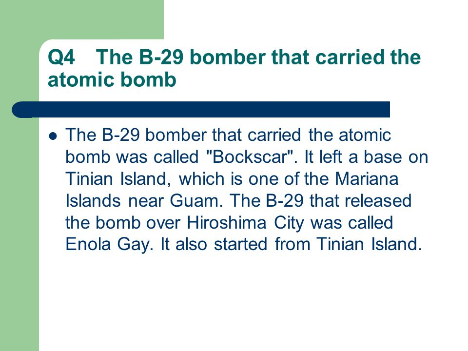 Q4 The B-29 bomber that carried the atomic bomb The B-29 bomber that carried the atomic bomb was called Bockscar .