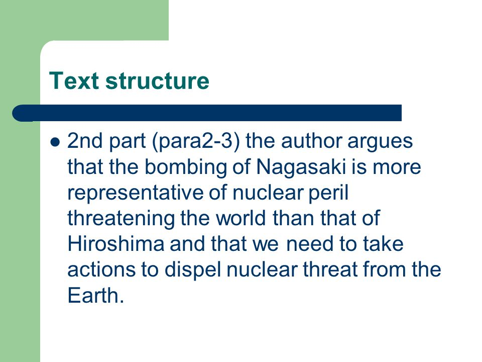 Text structure 2nd part (para2-3) the author argues that the bombing of Nagasaki is more representative of nuclear peril threatening the world than that of Hiroshima and that we need to take actions to dispel nuclear threat from the Earth.