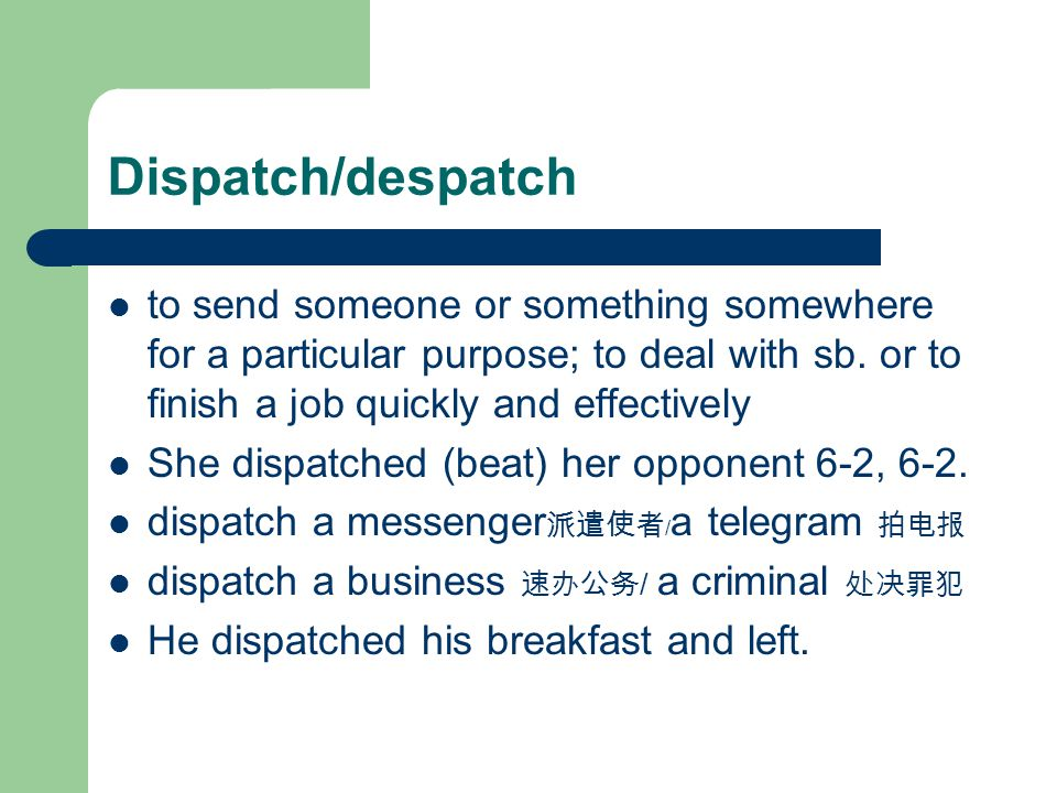 Dispatch/despatch to send someone or something somewhere for a particular purpose; to deal with sb.