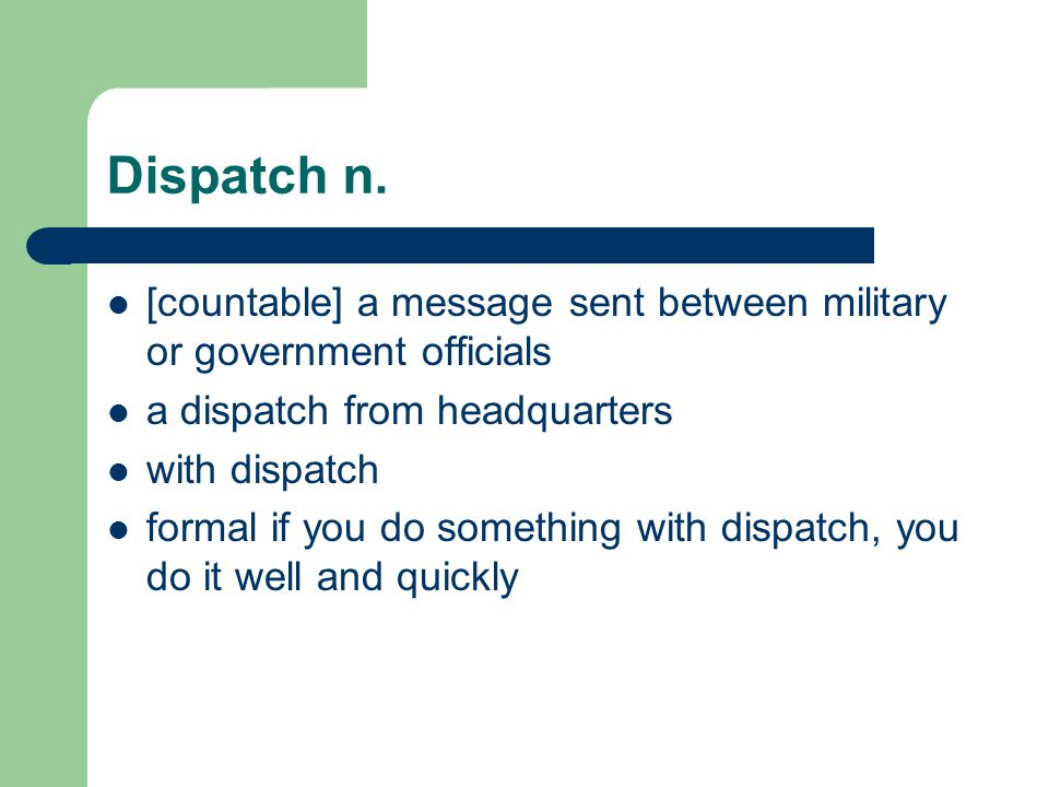 Dispatch n. [countable] a message sent between military or government officials a dispatch from headquarters with dispatch formal if you do something