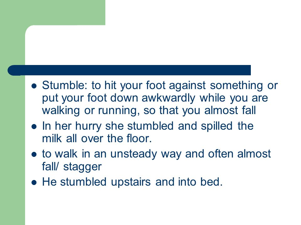 Stumble: to hit your foot against something or put your foot down awkwardly while you are walking or running, so that you almost fall In her hurry she stumbled and spilled the milk all over the floor.