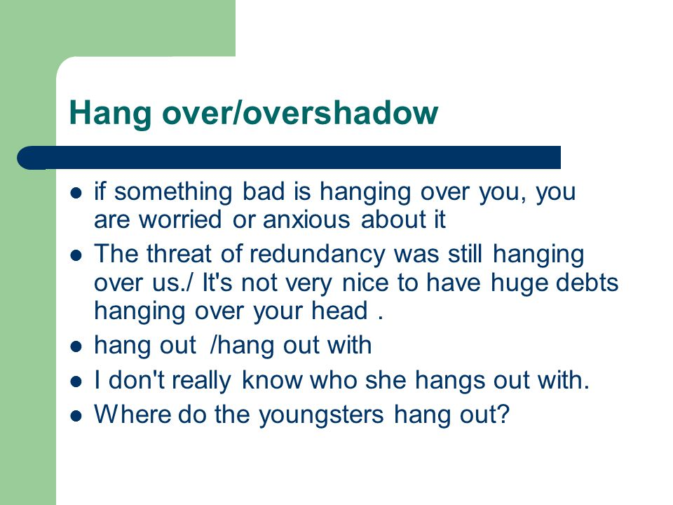 Hang over/overshadow if something bad is hanging over you, you are worried or anxious about it The threat of redundancy was still hanging over us./ It s not very nice to have huge debts hanging over your head.