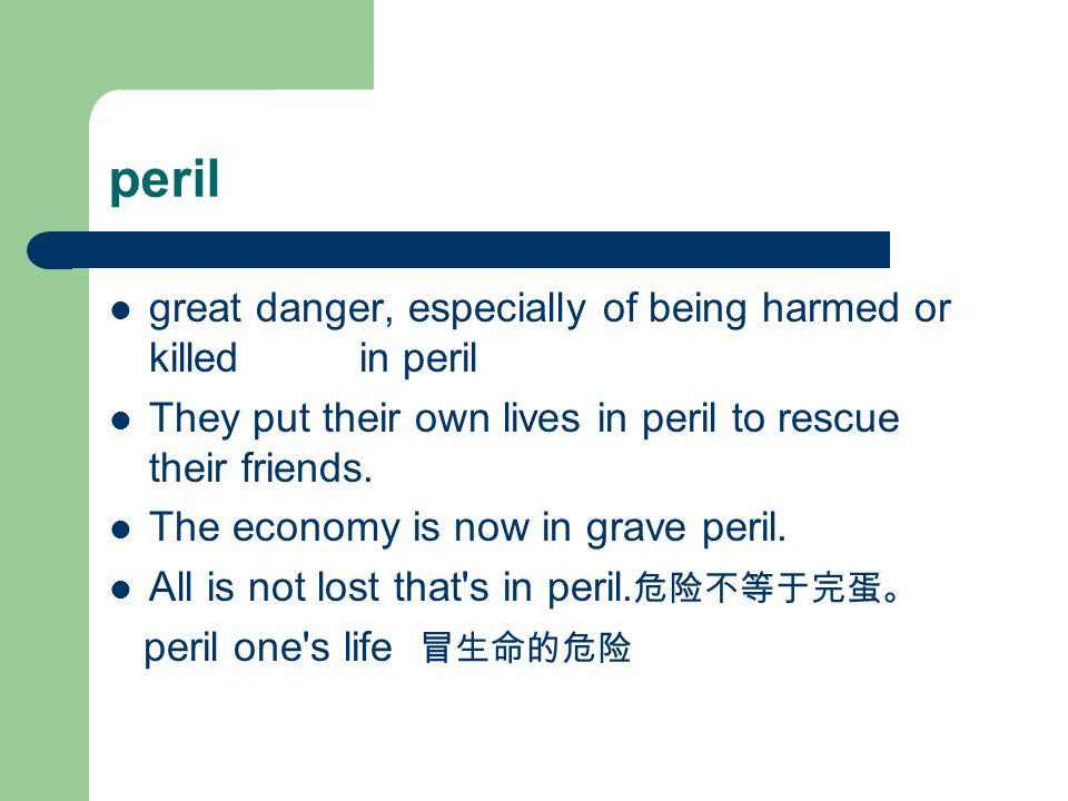 peril great danger, especially of being harmed or killed in peril They put their own lives in peril to rescue their friends.