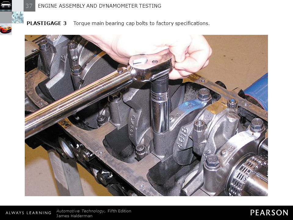 37 ENGINE ASSEMBLY AND DYNAMOMETER TESTING Automotive Technology, Fifth Edition James Halderman © 2011 Pearson Education, Inc. All Rights Reserved PLA