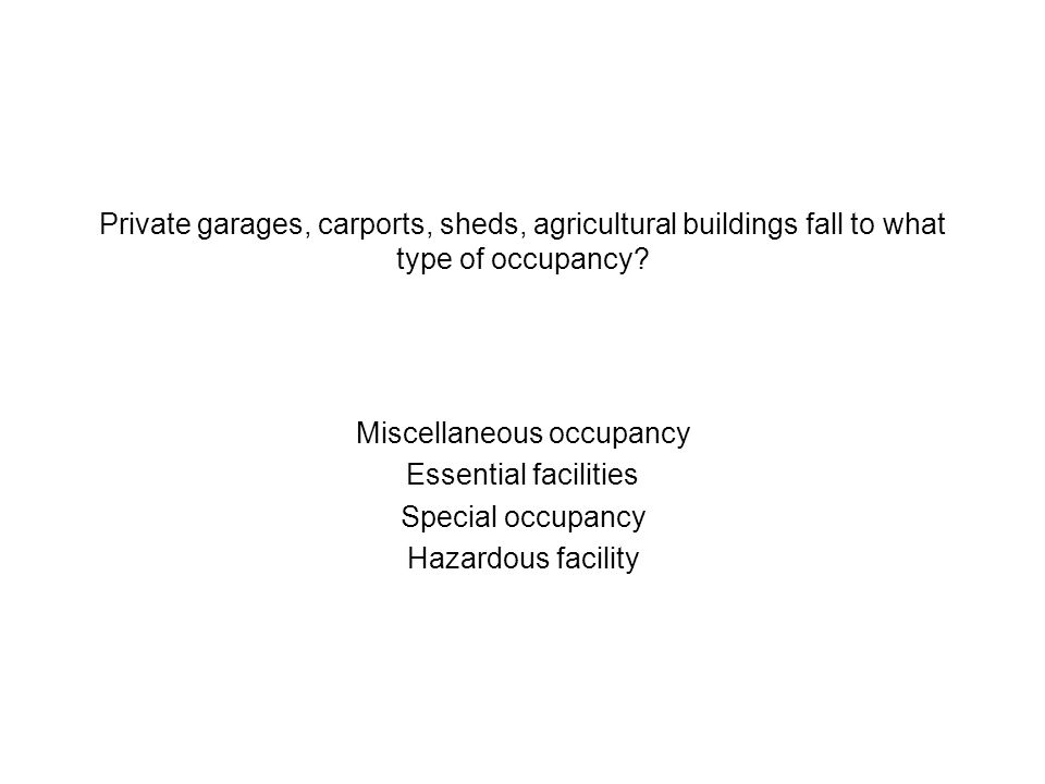 Private garages, carports, sheds, agricultural buildings fall to what type of occupancy? Miscellaneous occupancy Essential facilities Special occupanc