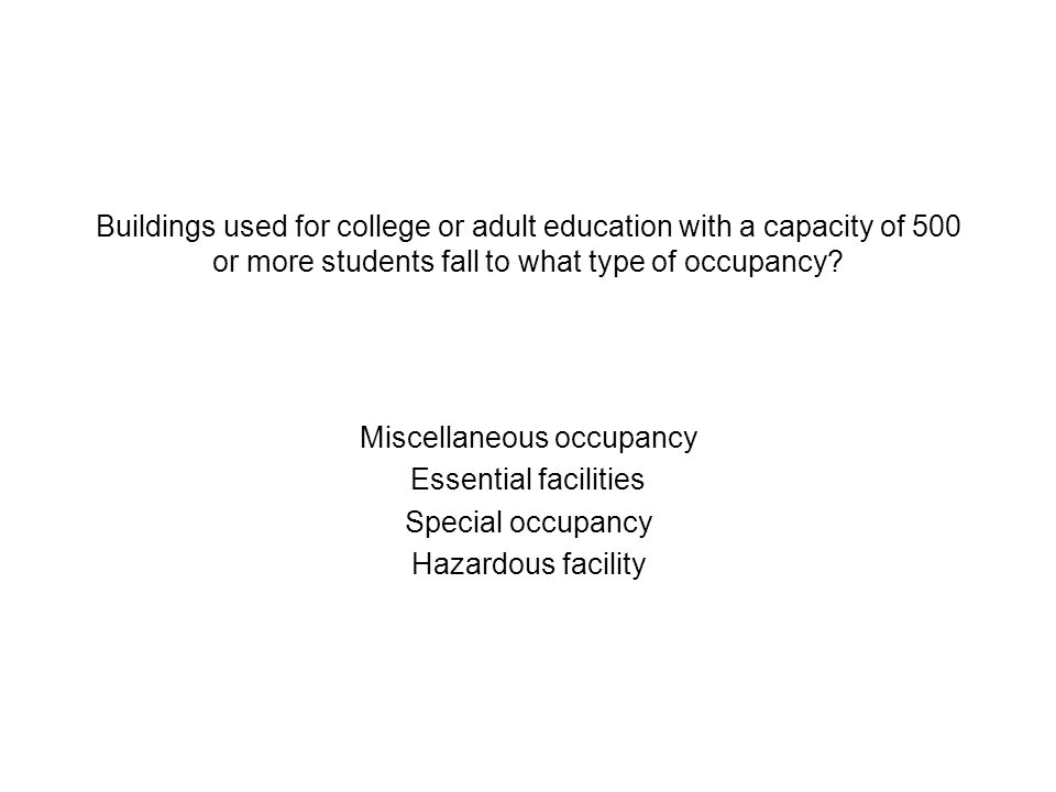 Buildings used for college or adult education with a capacity of 500 or more students fall to what type of occupancy? Miscellaneous occupancy Essentia