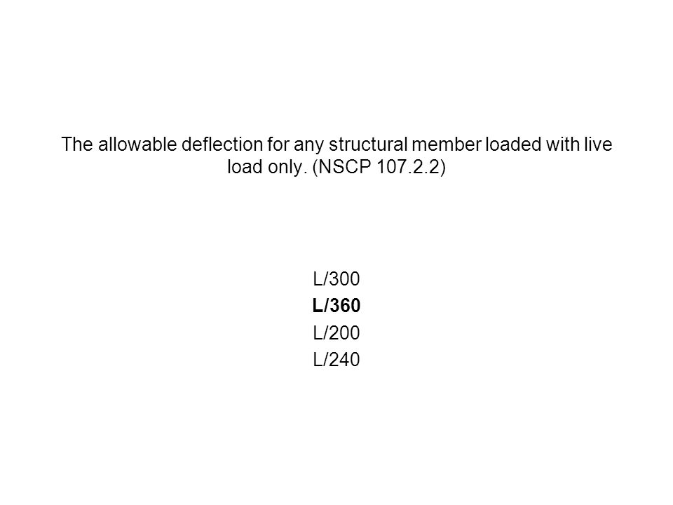 The allowable deflection for any structural member loaded with live load only. (NSCP 107.2.2) L/300 L/360 L/200 L/240