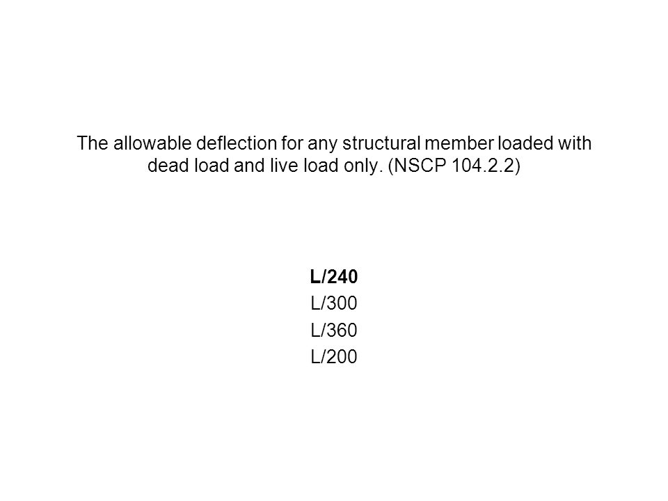 The allowable deflection for any structural member loaded with dead load and live load only. (NSCP 104.2.2) L/240 L/300 L/360 L/200