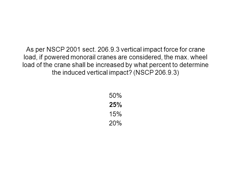 As per NSCP 2001 sect. 206.9.3 vertical impact force for crane load, if powered monorail cranes are considered, the max. wheel load of the crane shall