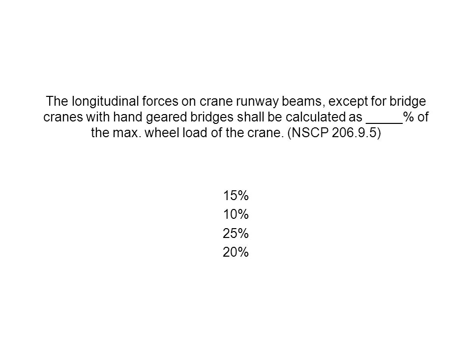 The longitudinal forces on crane runway beams, except for bridge cranes with hand geared bridges shall be calculated as _____% of the max. wheel load