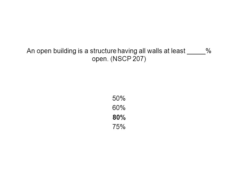 An open building is a structure having all walls at least _____% open. (NSCP 207) 50% 60% 80% 75%