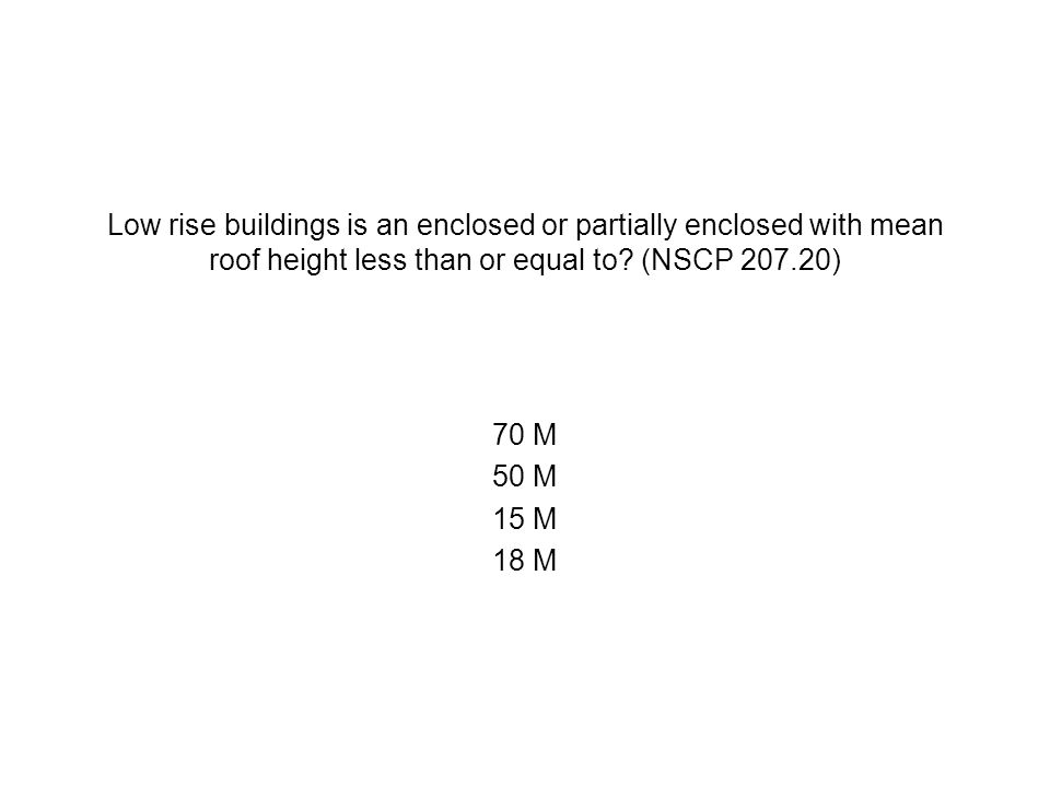 Low rise buildings is an enclosed or partially enclosed with mean roof height less than or equal to? (NSCP 207.20) 70 M 50 M 15 M 18 M