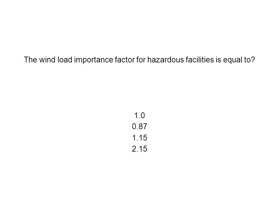 The wind load importance factor for hazardous facilities is equal to? 1.0 0.87 1.15 2.15