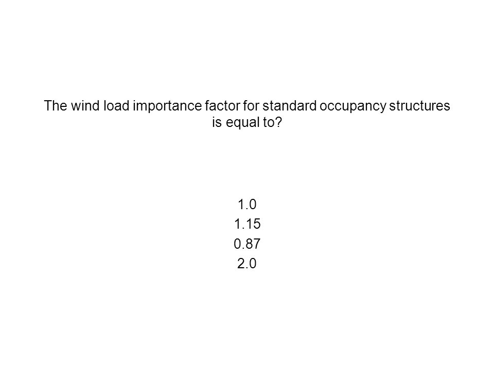 The wind load importance factor for standard occupancy structures is equal to? 1.0 1.15 0.87 2.0