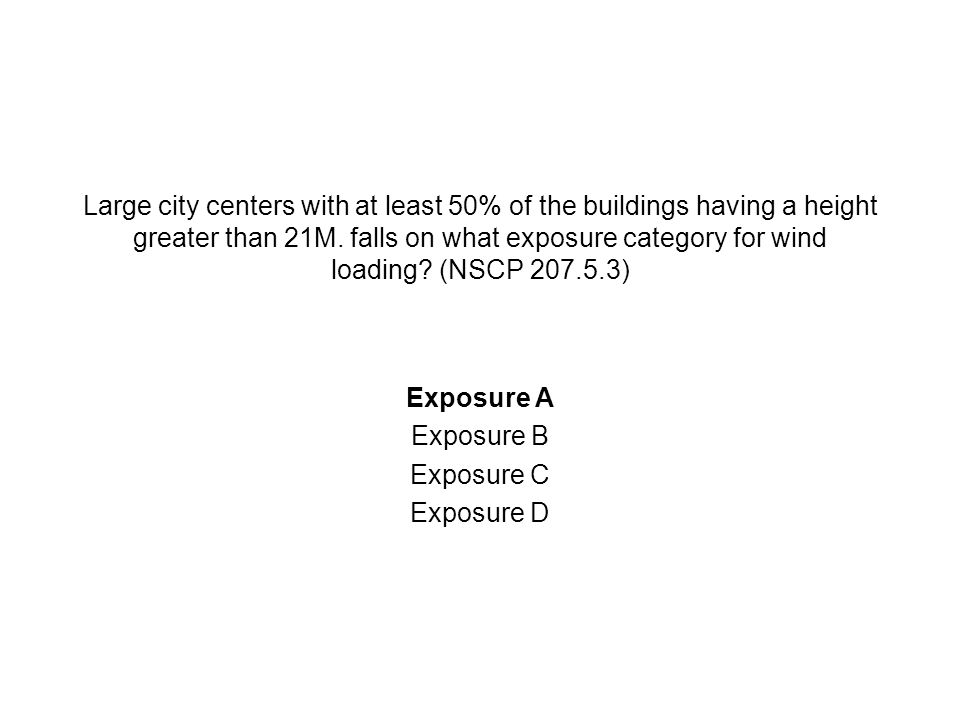 Large city centers with at least 50% of the buildings having a height greater than 21M. falls on what exposure category for wind loading? (NSCP 207.5.