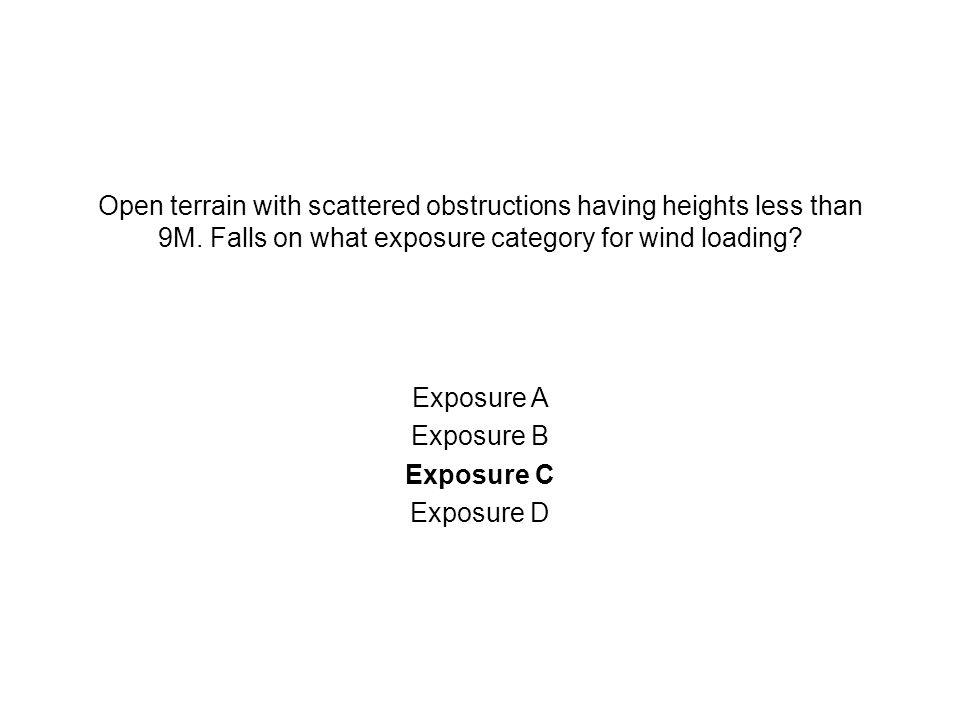 Open terrain with scattered obstructions having heights less than 9M. Falls on what exposure category for wind loading? Exposure A Exposure B Exposure