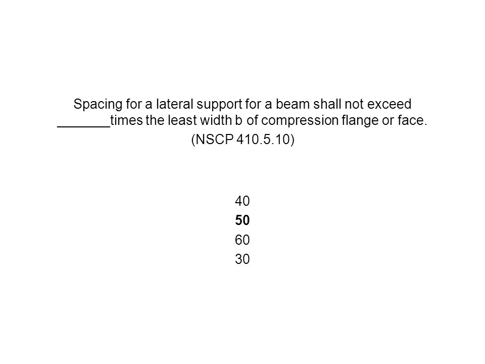 Spacing for a lateral support for a beam shall not exceed _______times the least width b of compression flange or face. (NSCP 410.5.10) 40 50 60 30