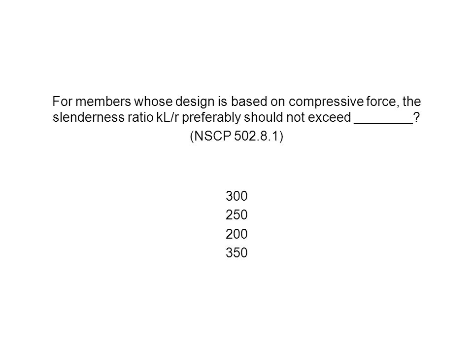 For members whose design is based on compressive force, the slenderness ratio kL/r preferably should not exceed ________? (NSCP 502.8.1) 300 250 200 3