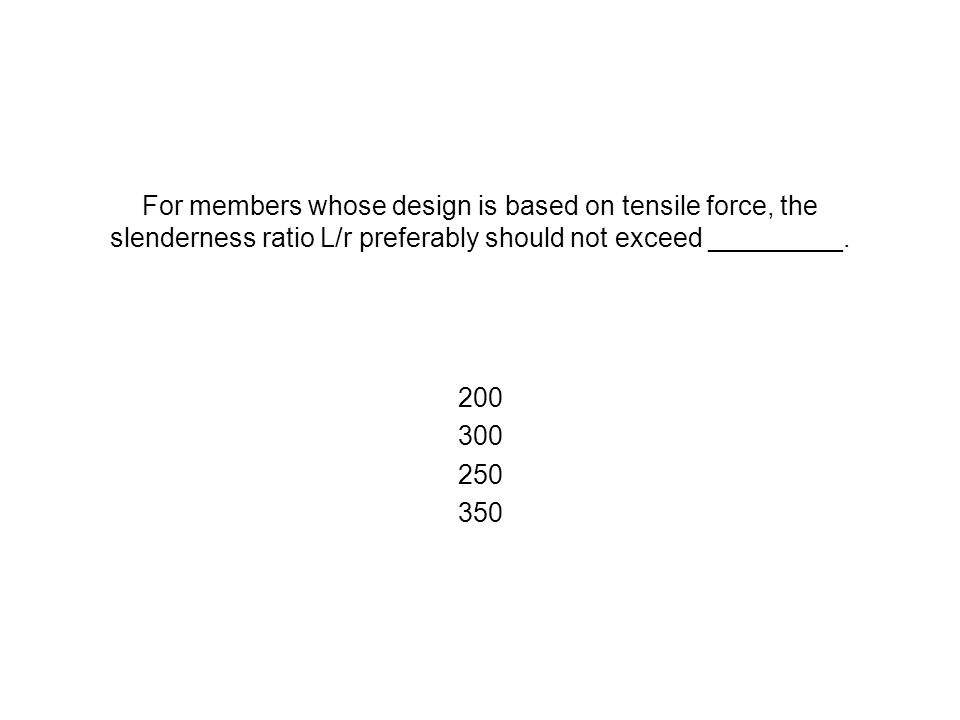 For members whose design is based on tensile force, the slenderness ratio L/r preferably should not exceed _________. 200 300 250 350