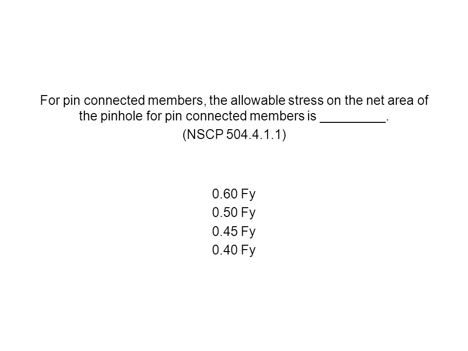 For pin connected members, the allowable stress on the net area of the pinhole for pin connected members is _________. (NSCP 504.4.1.1) 0.60 Fy 0.50 F