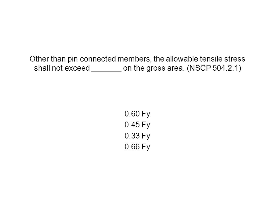 Other than pin connected members, the allowable tensile stress shall not exceed _______ on the gross area. (NSCP 504.2.1) 0.60 Fy 0.45 Fy 0.33 Fy 0.66