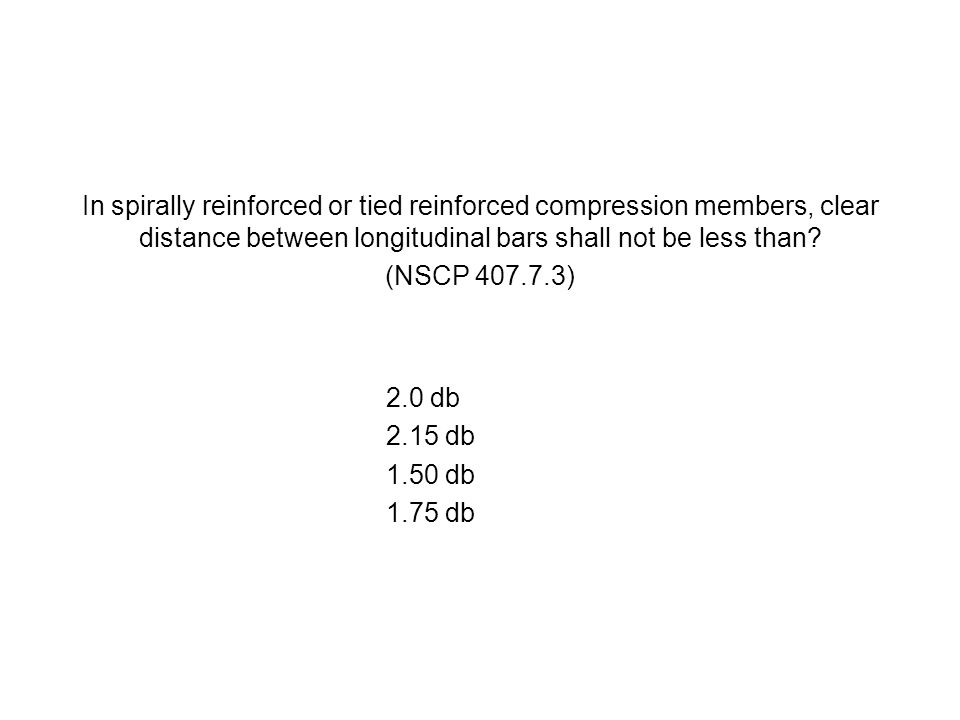 In spirally reinforced or tied reinforced compression members, clear distance between longitudinal bars shall not be less than? (NSCP 407.7.3) 2.0 db