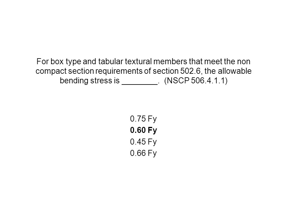 For box type and tabular textural members that meet the non compact section requirements of section 502.6, the allowable bending stress is ________. (