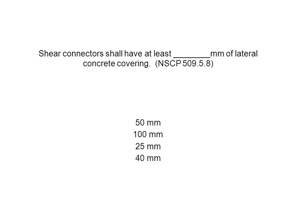 Shear connectors shall have at least ________mm of lateral concrete covering. (NSCP 509.5.8) 50 mm 100 mm 25 mm 40 mm