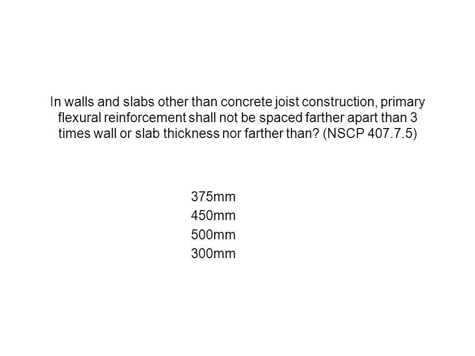 In walls and slabs other than concrete joist construction, primary flexural reinforcement shall not be spaced farther apart than 3 times wall or slab