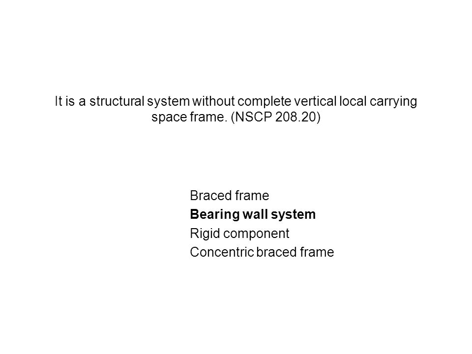 It is a structural system without complete vertical local carrying space frame. (NSCP 208.20) Braced frame Bearing wall system Rigid component Concent