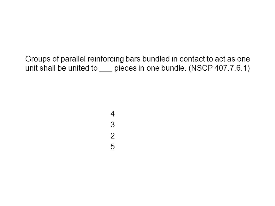 Groups of parallel reinforcing bars bundled in contact to act as one unit shall be united to ___ pieces in one bundle. (NSCP 407.7.6.1) 43254325