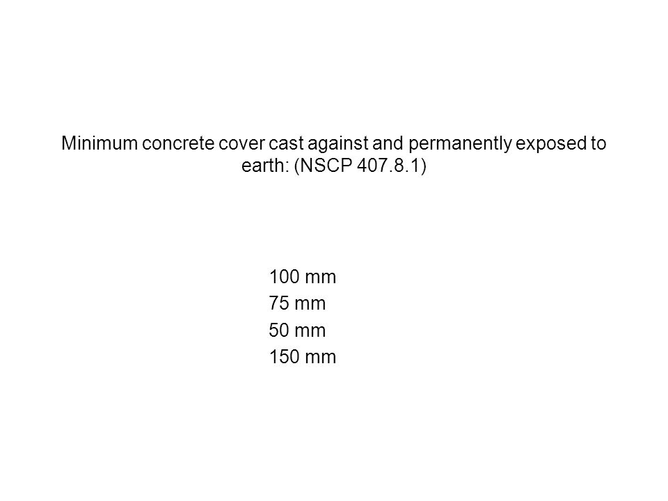 Minimum concrete cover cast against and permanently exposed to earth: (NSCP 407.8.1) 100 mm 75 mm 50 mm 150 mm