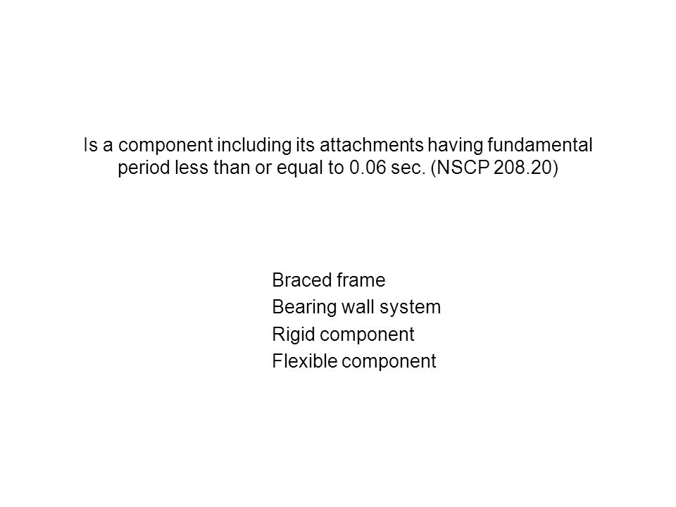 Is a component including its attachments having fundamental period less than or equal to 0.06 sec. (NSCP 208.20) Braced frame Bearing wall system Rigi