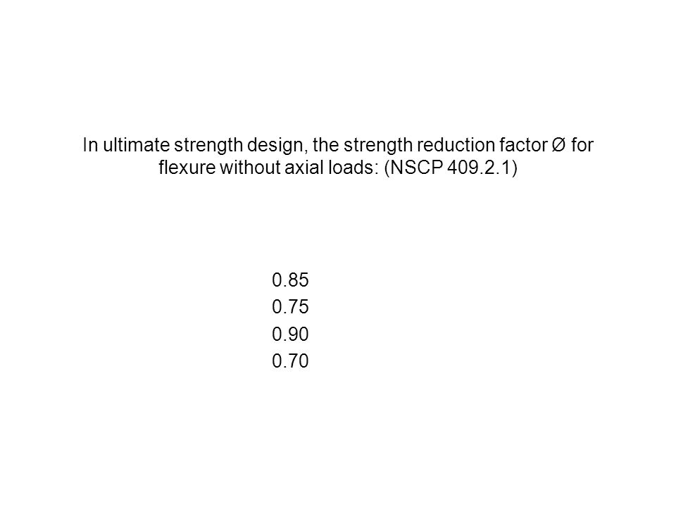 In ultimate strength design, the strength reduction factor Ø for flexure without axial loads: (NSCP 409.2.1) 0.85 0.75 0.90 0.70