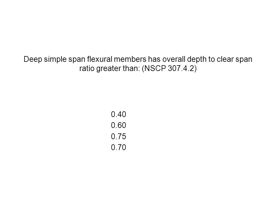 Deep simple span flexural members has overall depth to clear span ratio greater than: (NSCP 307.4.2) 0.40 0.60 0.75 0.70