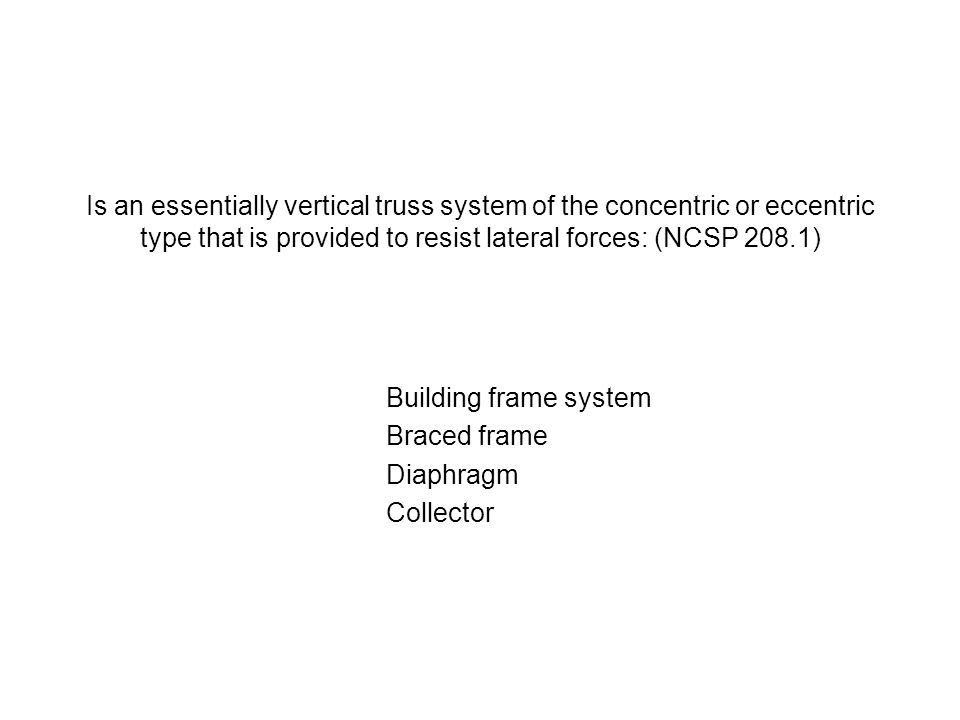 Is an essentially vertical truss system of the concentric or eccentric type that is provided to resist lateral forces: (NCSP 208.1) Building frame sys