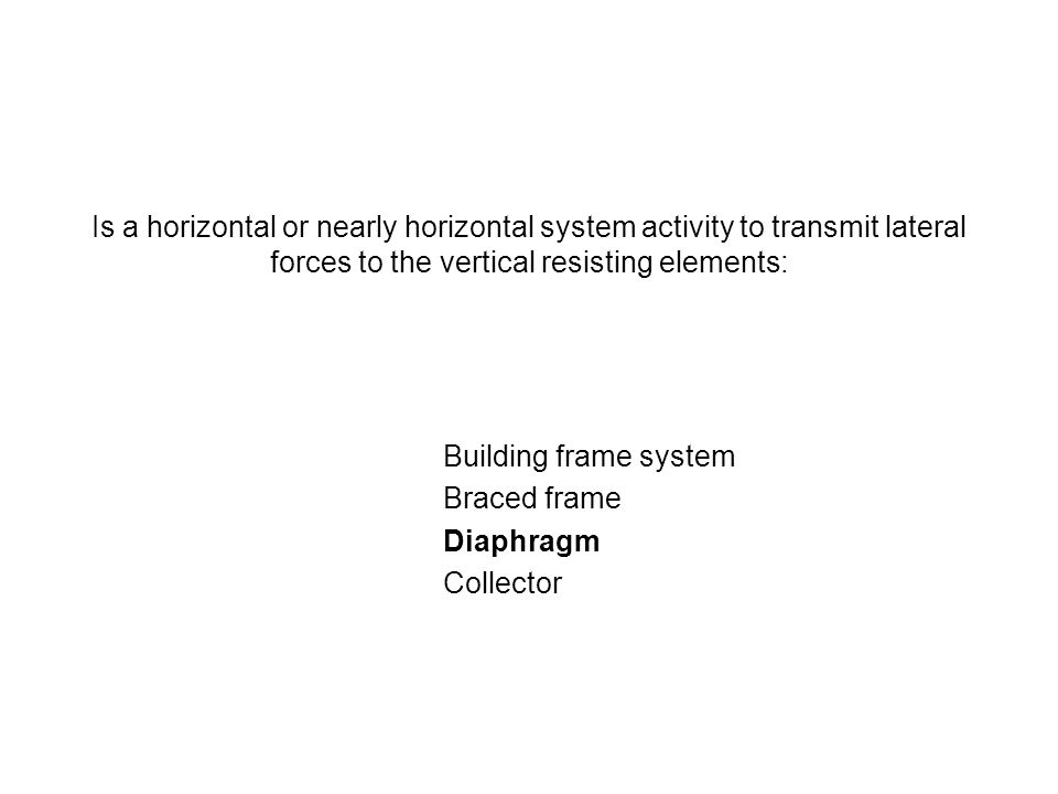 Is a horizontal or nearly horizontal system activity to transmit lateral forces to the vertical resisting elements: Building frame system Braced frame