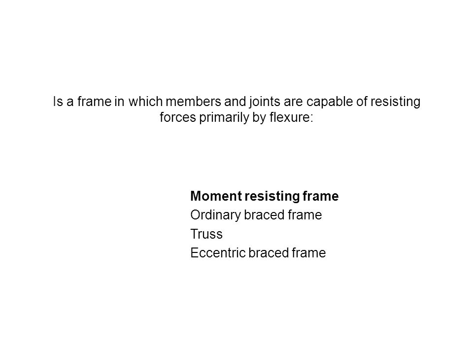 Is a frame in which members and joints are capable of resisting forces primarily by flexure: Moment resisting frame Ordinary braced frame Truss Eccent