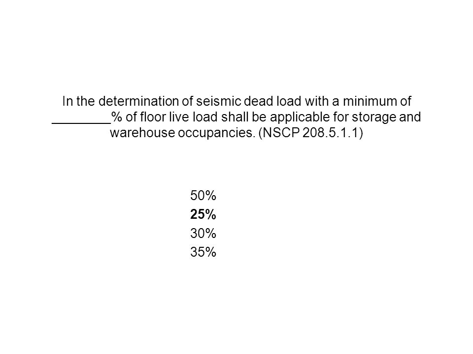 In the determination of seismic dead load with a minimum of ________% of floor live load shall be applicable for storage and warehouse occupancies. (N