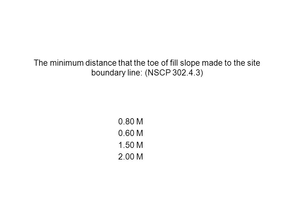 The minimum distance that the toe of fill slope made to the site boundary line: (NSCP 302.4.3) 0.80 M 0.60 M 1.50 M 2.00 M